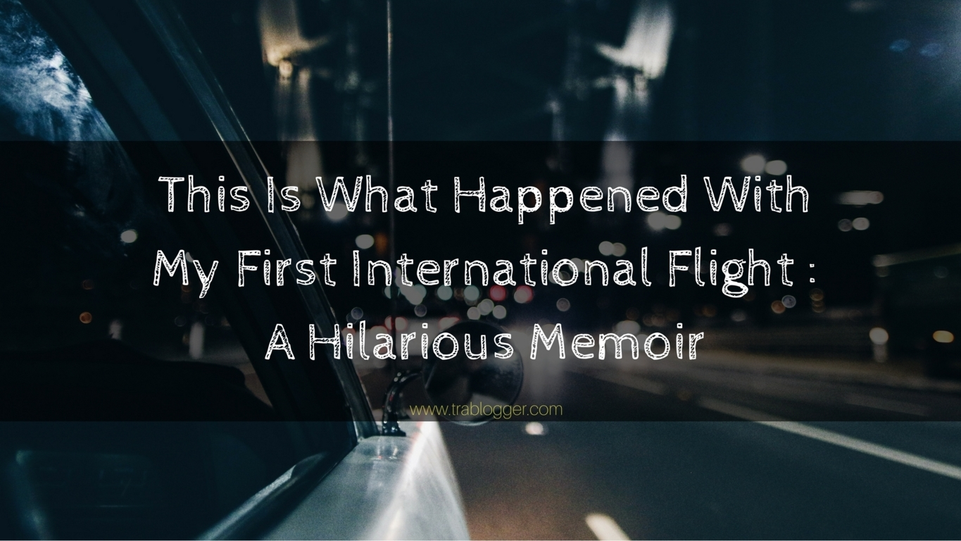 trablogger This Is What Happened With My First International Flight _ A Hilarious Memoir